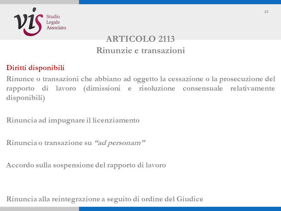 ARTICOLO 2113 Rinunzie e transazioni Diritti disponibili Rinunce o transazioni che abbiano ad oggetto la cessazione o la prosecuzione del rapporto di