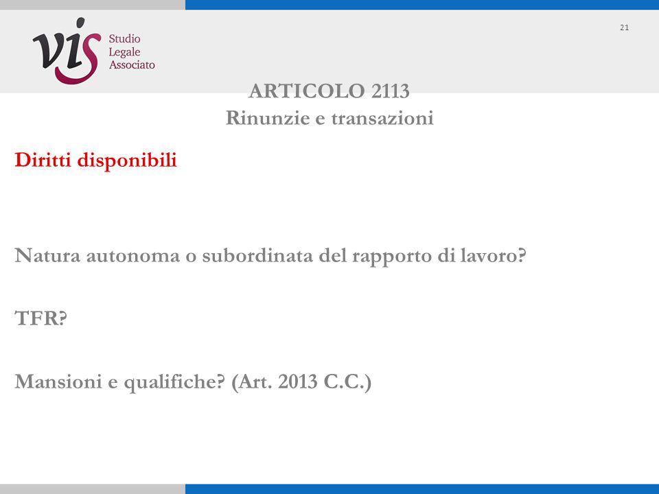 ARTICOLO 2113 Rinunzie e transazioni Diritti disponibili Natura autonoma o subordinata del rapporto di lavoro? TFR? Mansioni e qualifiche? (Art. 2013