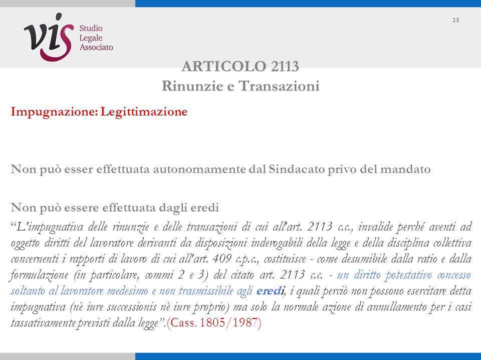 ARTICOLO 2113 Rinunzie e Transazioni Impugnazione: Legittimazione Non può esser effettuata autonomamente dal Sindacato privo del mandato Non può esser
