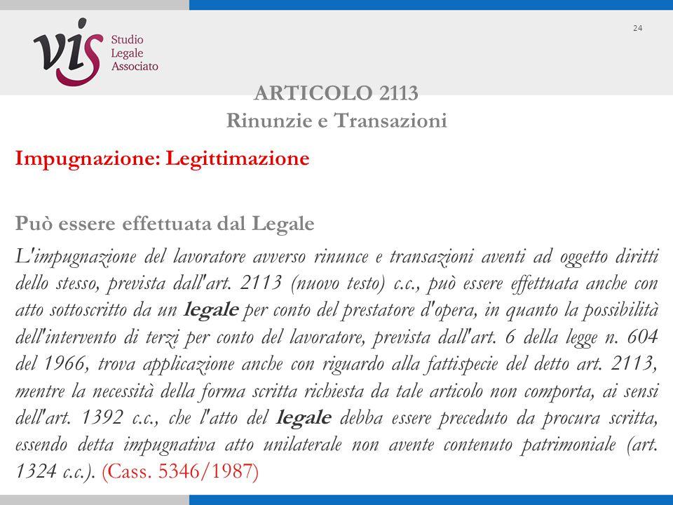 ARTICOLO 2113 Rinunzie e Transazioni Impugnazione: Legittimazione Può essere effettuata dal Legale L'impugnazione del lavoratore avverso rinunce e tra