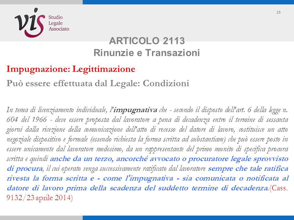 ARTICOLO 2113 Rinunzie e Transazioni Impugnazione: Legittimazione Può essere effettuata dal Legale: Condizioni In tema di licenziamento individuale, l