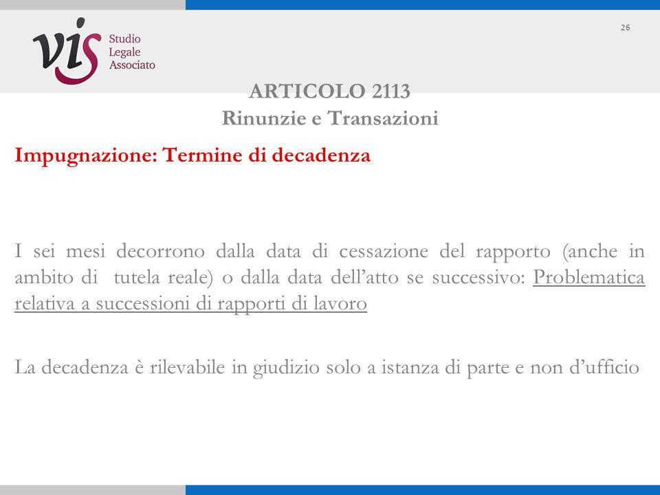 ARTICOLO 2113 Rinunzie e Transazioni Impugnazione: Termine di decadenza I sei mesi decorrono dalla data di cessazione del rapporto (anche in ambito di