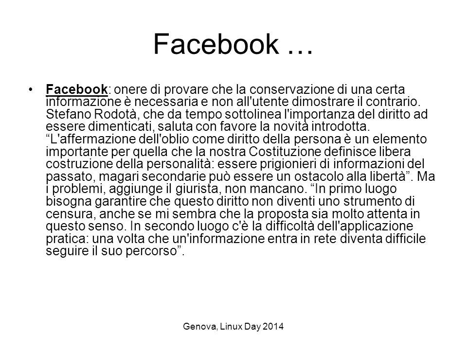 Genova, Linux Day 2014 Facebook … Facebook: onere di provare che la conservazione di una certa informazione è necessaria e non all utente dimostrare il contrario.