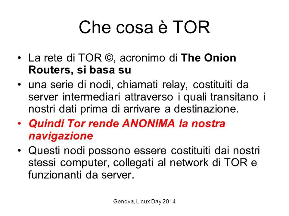 Genova, Linux Day 2014 Che cosa è TOR La rete di TOR ©, acronimo di The Onion Routers, si basa su una serie di nodi, chiamati relay, costituiti da server intermediari attraverso i quali transitano i nostri dati prima di arrivare a destinazione.