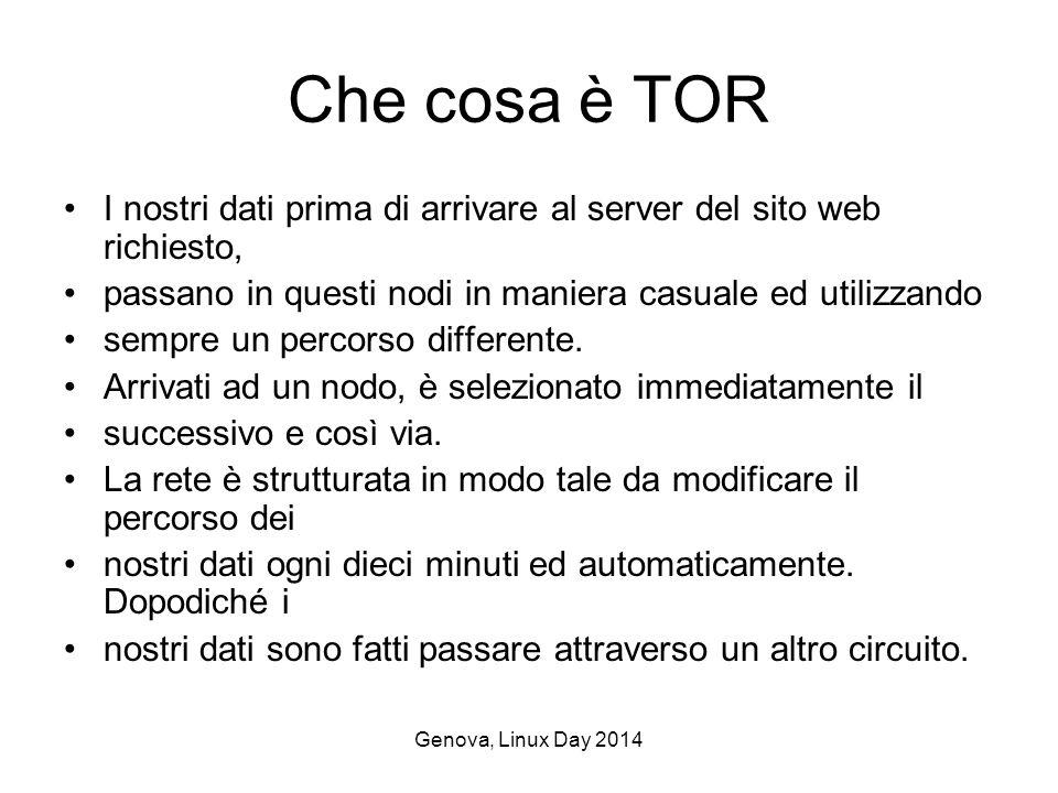 Genova, Linux Day 2014 Che cosa è TOR I nostri dati prima di arrivare al server del sito web richiesto, passano in questi nodi in maniera casuale ed utilizzando sempre un percorso differente.