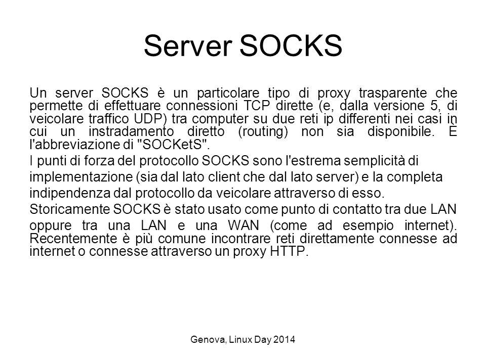 Genova, Linux Day 2014 Server SOCKS Un server SOCKS è un particolare tipo di proxy trasparente che permette di effettuare connessioni TCP dirette (e, dalla versione 5, di veicolare traffico UDP) tra computer su due reti ip differenti nei casi in cui un instradamento diretto (routing) non sia disponibile.