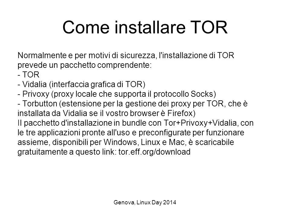 Genova, Linux Day 2014 Come installare TOR Normalmente e per motivi di sicurezza, l installazione di TOR prevede un pacchetto comprendente: - TOR - Vidalia (interfaccia grafica di TOR) - Privoxy (proxy locale che supporta il protocollo Socks) - Torbutton (estensione per la gestione dei proxy per TOR, che è installata da Vidalia se il vostro browser è Firefox) Il pacchetto d installazione in bundle con Tor+Privoxy+Vidalia, con le tre applicazioni pronte all uso e preconfigurate per funzionare assieme, disponibili per Windows, Linux e Mac, è scaricabile gratuitamente a questo link: tor.eff.org/download