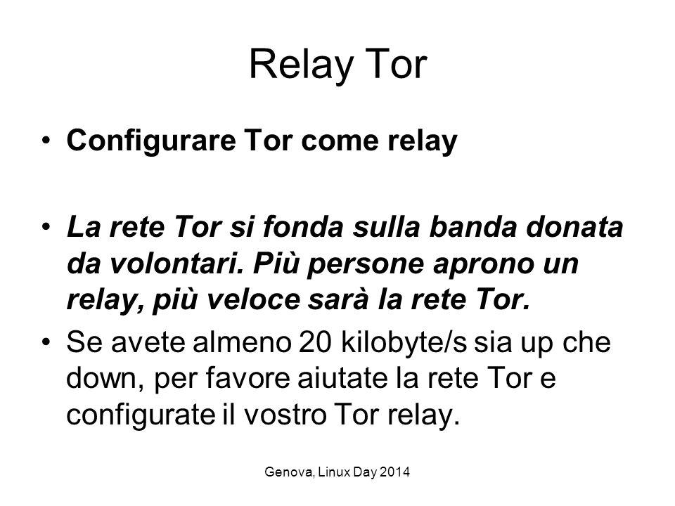 Genova, Linux Day 2014 Relay Tor Configurare Tor come relay La rete Tor si fonda sulla banda donata da volontari.
