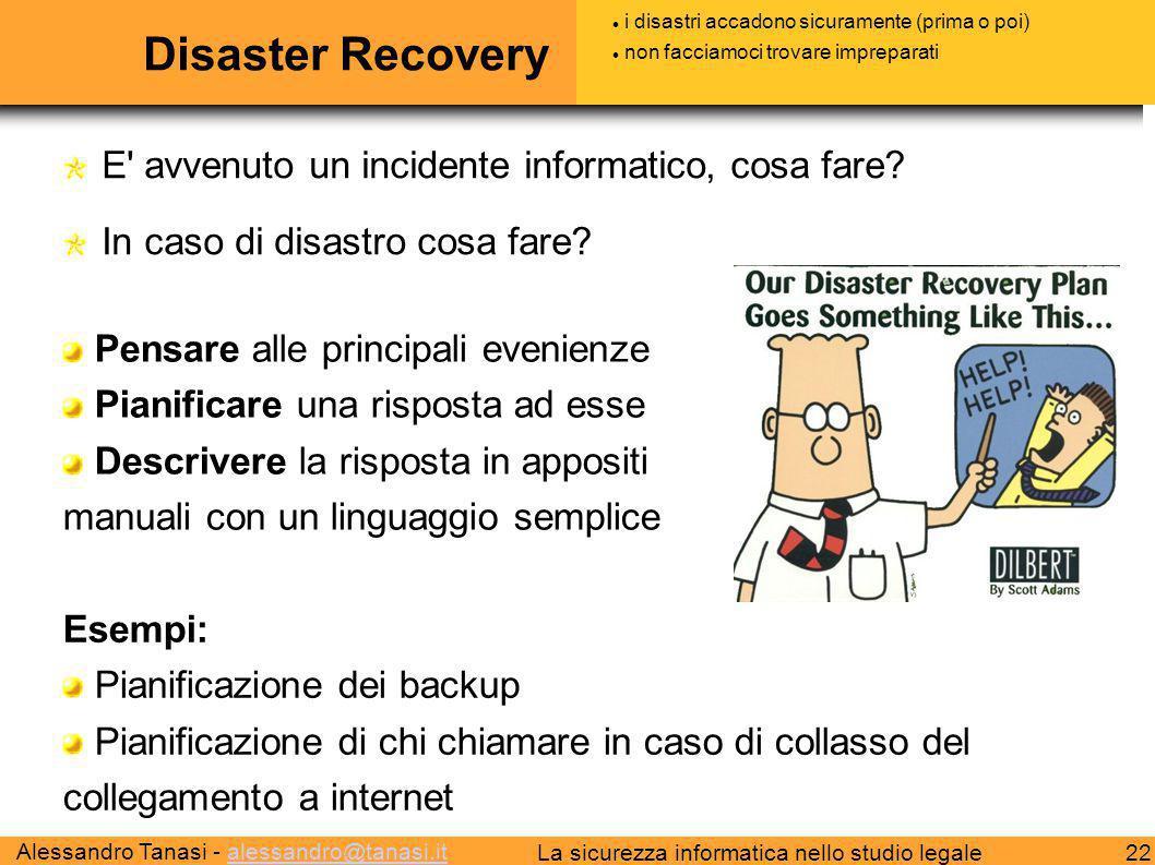 Alessandro Tanasi - alessandro@tanasi.italessandro@tanasi.it 22La sicurezza informatica nello studio legale Disaster Recovery E avvenuto un incidente informatico, cosa fare.