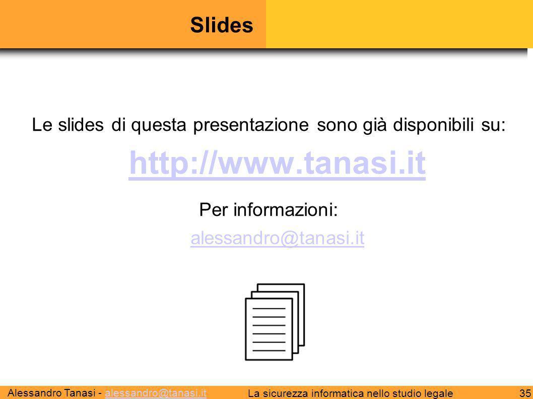 Alessandro Tanasi - alessandro@tanasi.italessandro@tanasi.it 35La sicurezza informatica nello studio legale Slides Le slides di questa presentazione sono già disponibili su: http://www.tanasi.it http://www.tanasi.it Per informazioni: alessandro@tanasi.it alessandro@tanasi.it