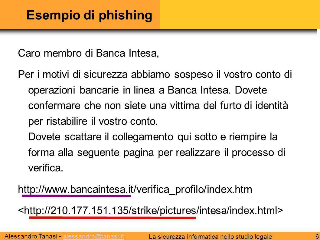 Alessandro Tanasi - alessandro@tanasi.italessandro@tanasi.it 6La sicurezza informatica nello studio legale Esempio di phishing Caro membro di Banca Intesa, Per i motivi di sicurezza abbiamo sospeso il vostro conto di operazioni bancarie in linea a Banca Intesa.