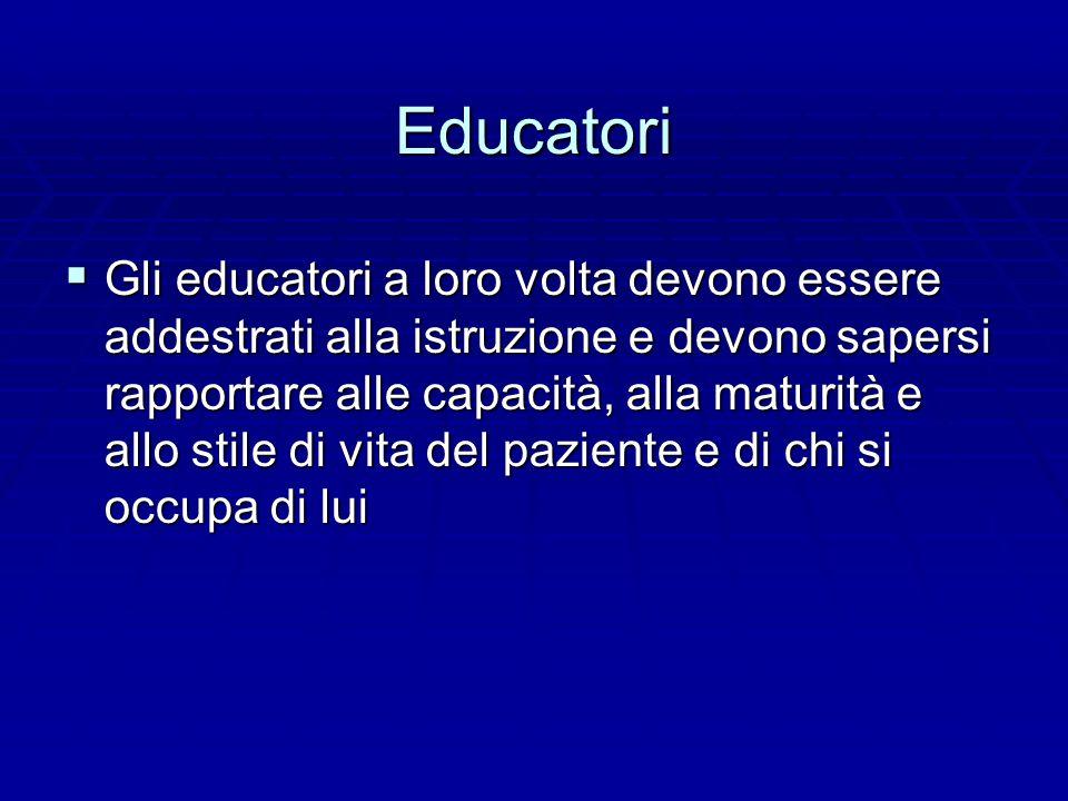 Educatori  Gli educatori a loro volta devono essere addestrati alla istruzione e devono sapersi rapportare alle capacità, alla maturità e allo stile di vita del paziente e di chi si occupa di lui