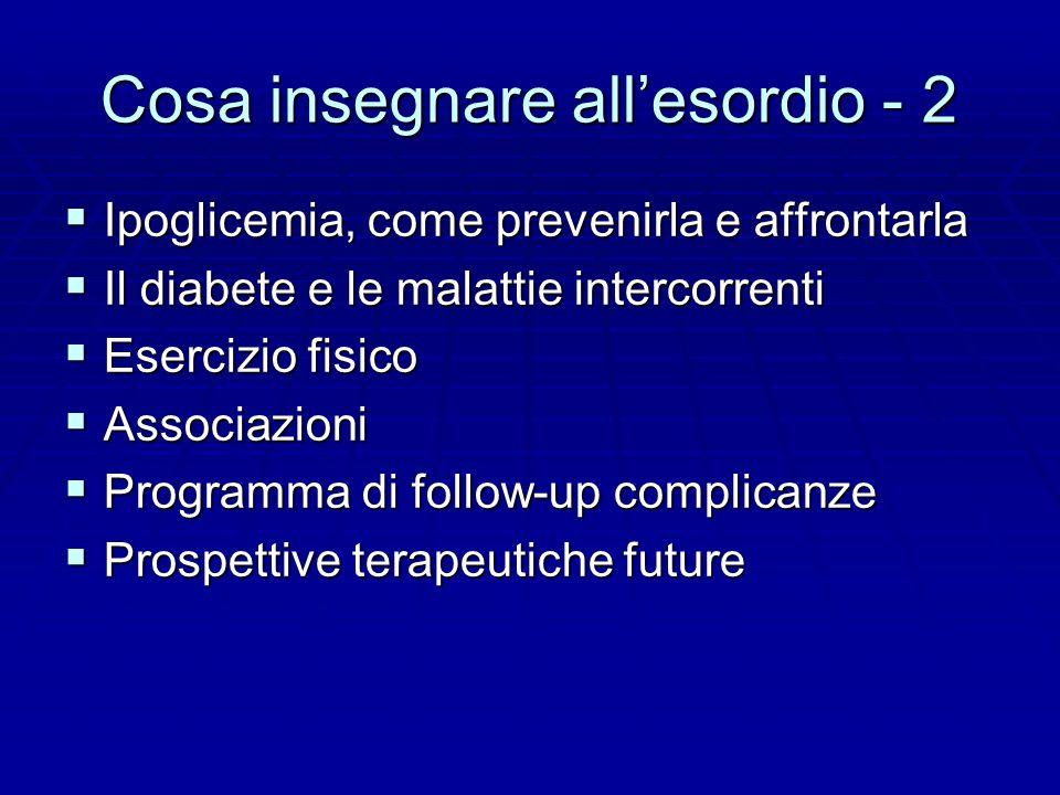 Cosa insegnare all'esordio - 2  Ipoglicemia, come prevenirla e affrontarla  Il diabete e le malattie intercorrenti  Esercizio fisico  Associazioni  Programma di follow-up complicanze  Prospettive terapeutiche future