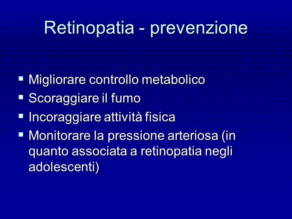 Retinopatia - prevenzione  Migliorare controllo metabolico  Scoraggiare il fumo  Incoraggiare attività fisica  Monitorare la pressione arteriosa (in quanto associata a retinopatia negli adolescenti)