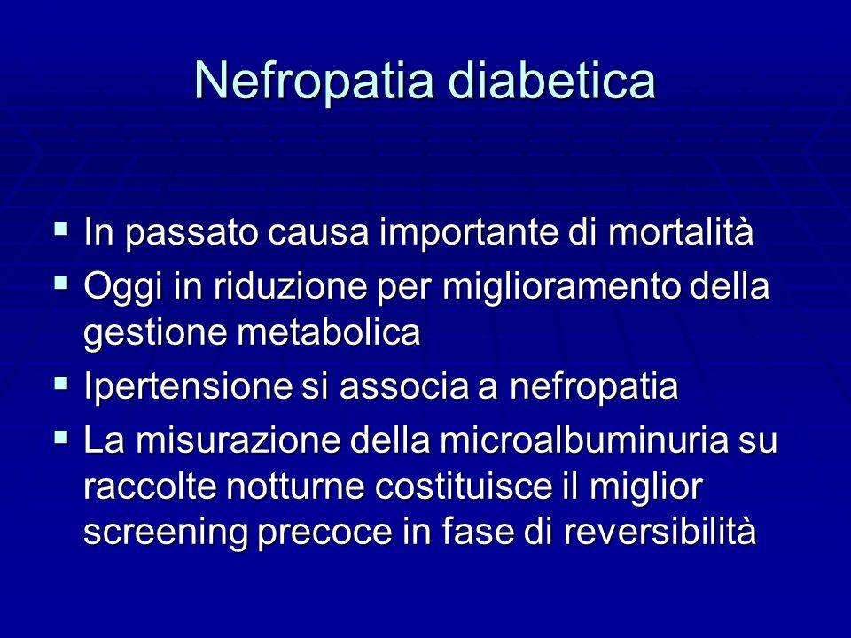 Nefropatia diabetica  In passato causa importante di mortalità  Oggi in riduzione per miglioramento della gestione metabolica  Ipertensione si associa a nefropatia  La misurazione della microalbuminuria su raccolte notturne costituisce il miglior screening precoce in fase di reversibilità