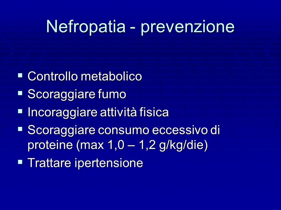 Nefropatia - prevenzione  Controllo metabolico  Scoraggiare fumo  Incoraggiare attività fisica  Scoraggiare consumo eccessivo di proteine (max 1,0 – 1,2 g/kg/die)  Trattare ipertensione