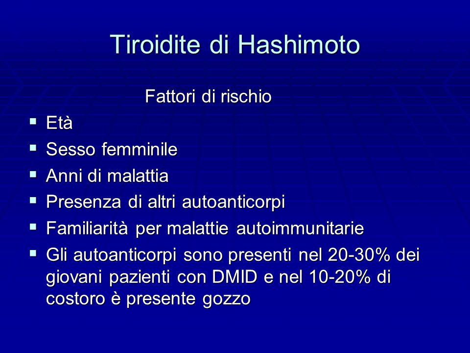 Tiroidite di Hashimoto Fattori di rischio Fattori di rischio  Età  Sesso femminile  Anni di malattia  Presenza di altri autoanticorpi  Familiarità per malattie autoimmunitarie  Gli autoanticorpi sono presenti nel 20-30% dei giovani pazienti con DMID e nel 10-20% di costoro è presente gozzo