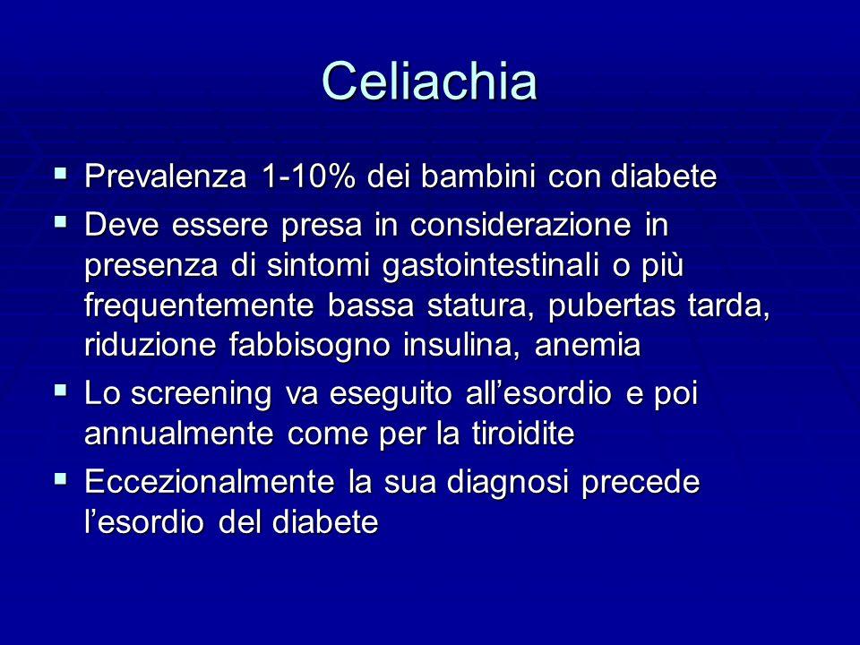 Celiachia  Prevalenza 1-10% dei bambini con diabete  Deve essere presa in considerazione in presenza di sintomi gastointestinali o più frequentemente bassa statura, pubertas tarda, riduzione fabbisogno insulina, anemia  Lo screening va eseguito all'esordio e poi annualmente come per la tiroidite  Eccezionalmente la sua diagnosi precede l'esordio del diabete