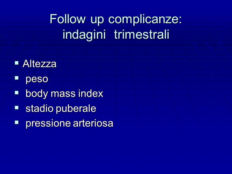 Follow up complicanze: indagini trimestrali  Altezza  peso  body mass index  stadio puberale  pressione arteriosa