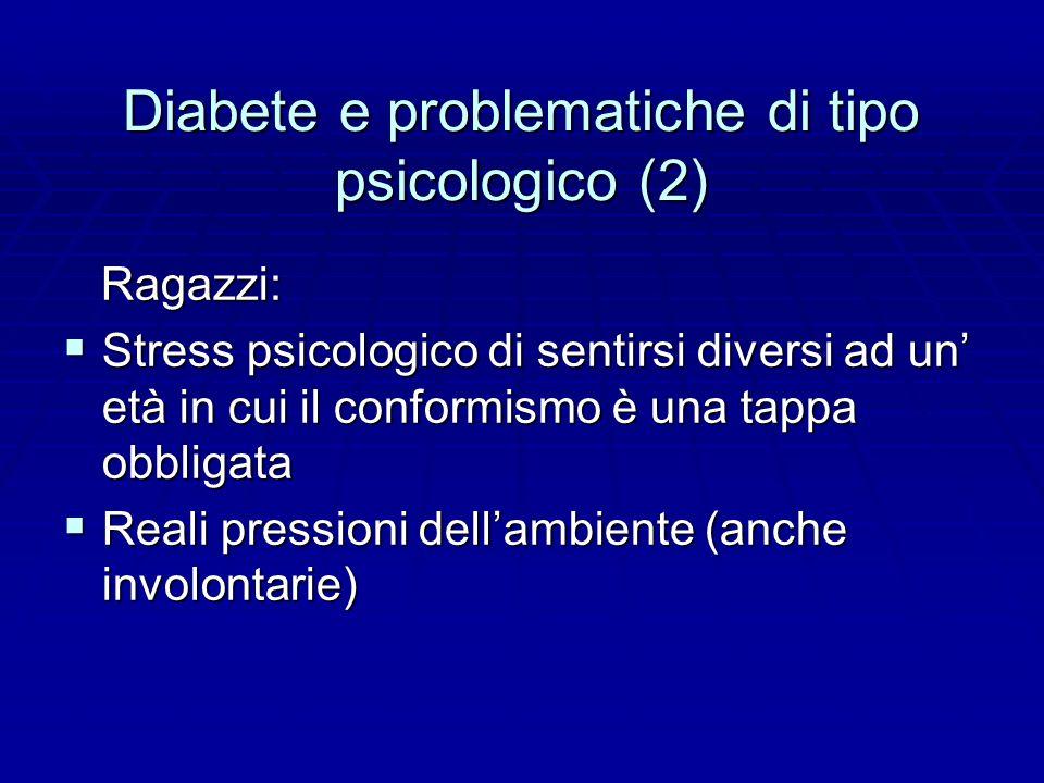 Diabete e problematiche di tipo psicologico (2) Ragazzi: Ragazzi:  Stress psicologico di sentirsi diversi ad un' età in cui il conformismo è una tappa obbligata  Reali pressioni dell'ambiente (anche involontarie)
