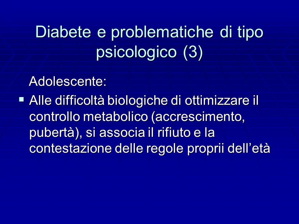 Diabete e problematiche di tipo psicologico (3) Adolescente: Adolescente:  Alle difficoltà biologiche di ottimizzare il controllo metabolico (accrescimento, pubertà), si associa il rifiuto e la contestazione delle regole proprii dell'età