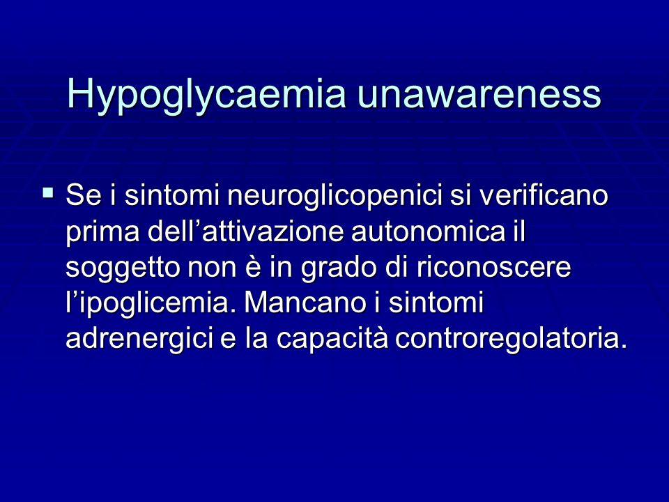 Hypoglycaemia unawareness  Se i sintomi neuroglicopenici si verificano prima dell'attivazione autonomica il soggetto non è in grado di riconoscere l'ipoglicemia.