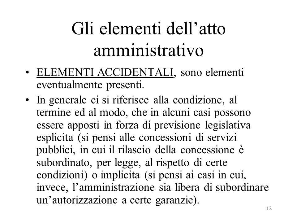 12 Gli elementi dell'atto amministrativo ELEMENTI ACCIDENTALI, sono elementi eventualmente presenti. In generale ci si riferisce alla condizione, al t