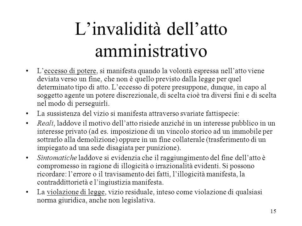 15 L'invalidità dell'atto amministrativo L'eccesso di potere, si manifesta quando la volontà espressa nell'atto viene deviata verso un fine, che non è