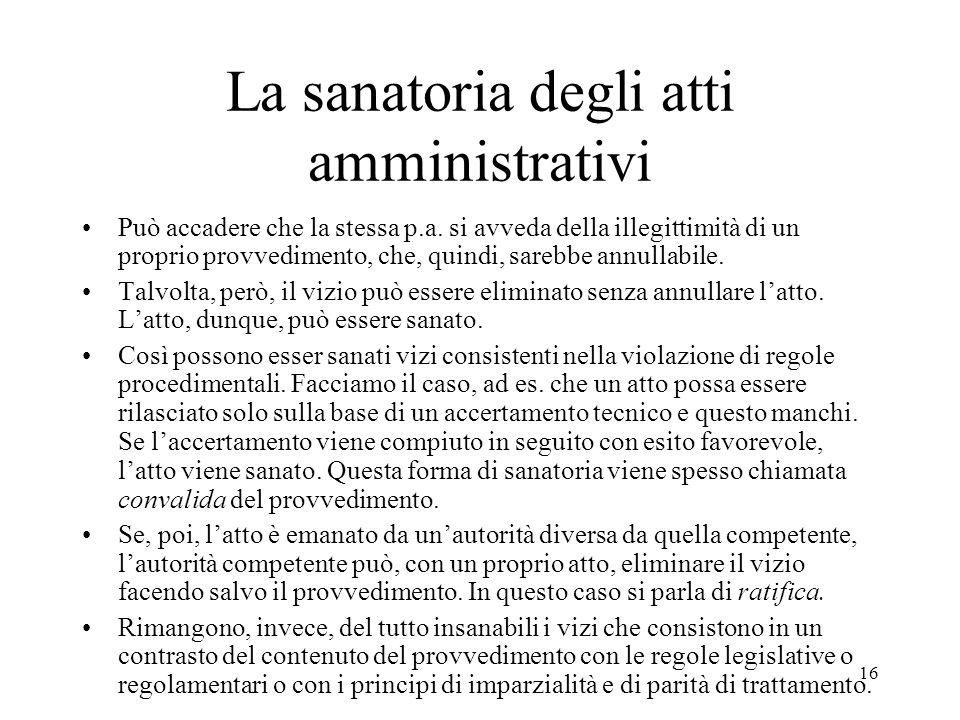 16 La sanatoria degli atti amministrativi Può accadere che la stessa p.a. si avveda della illegittimità di un proprio provvedimento, che, quindi, sare