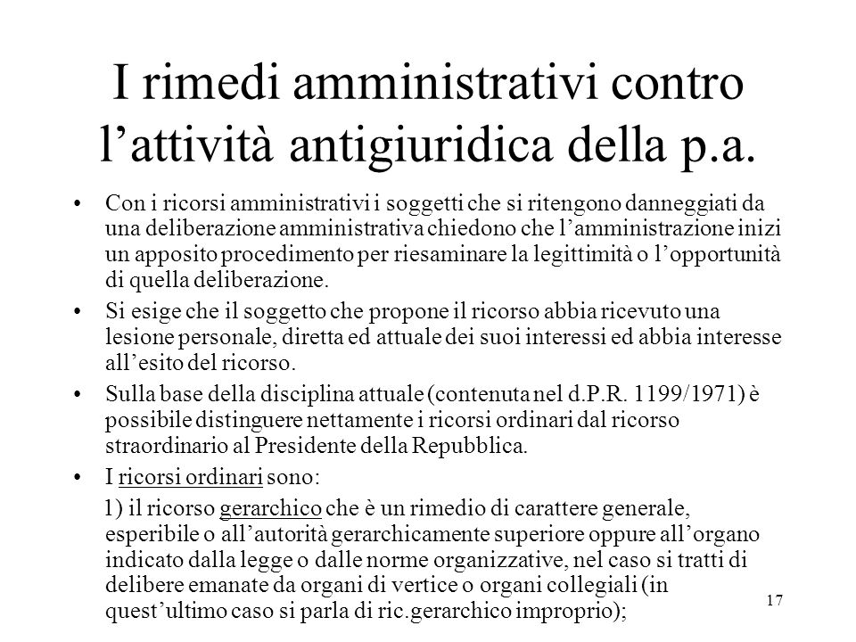 17 I rimedi amministrativi contro l'attività antigiuridica della p.a. Con i ricorsi amministrativi i soggetti che si ritengono danneggiati da una deli