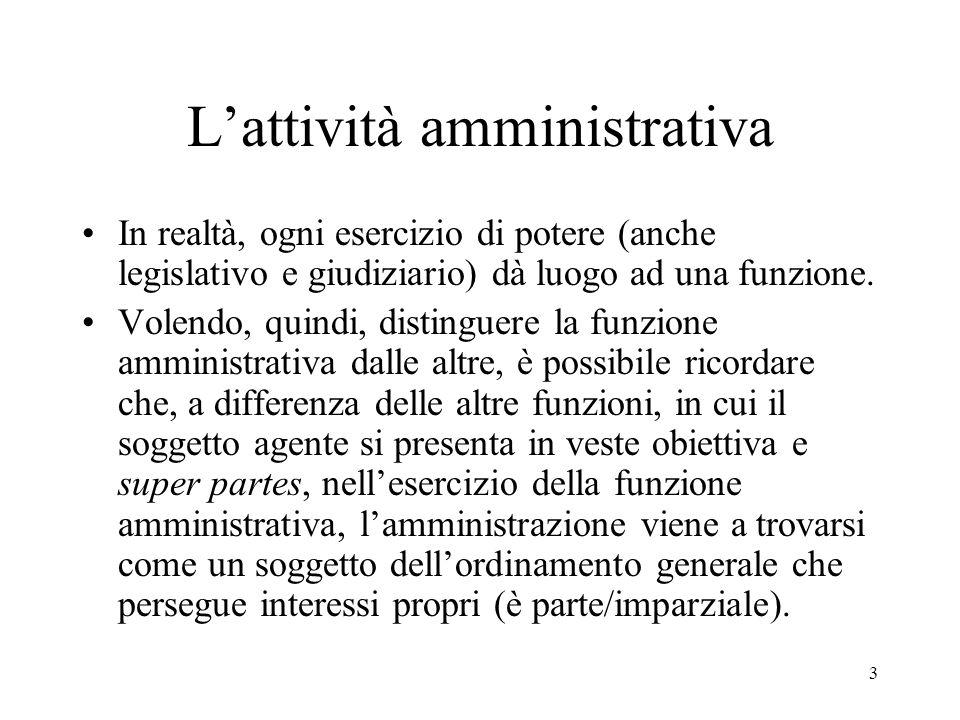 3 L'attività amministrativa In realtà, ogni esercizio di potere (anche legislativo e giudiziario) dà luogo ad una funzione. Volendo, quindi, distingue