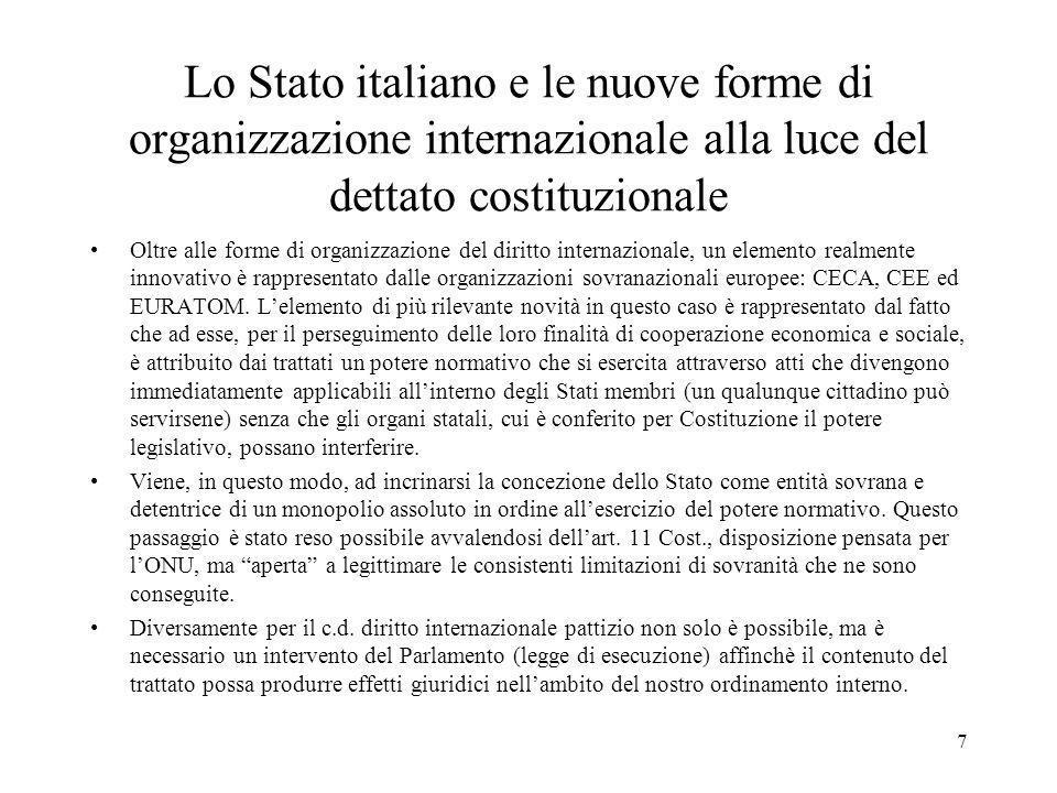 6 Lo Stato italiano e le nuove forme di organizzazione internazionale alla luce del dettato costituzionale Gli sviluppi in questo settore hanno preso le mosse dall'apertura della nostra Costituzione verso il diritto internazionale (v.