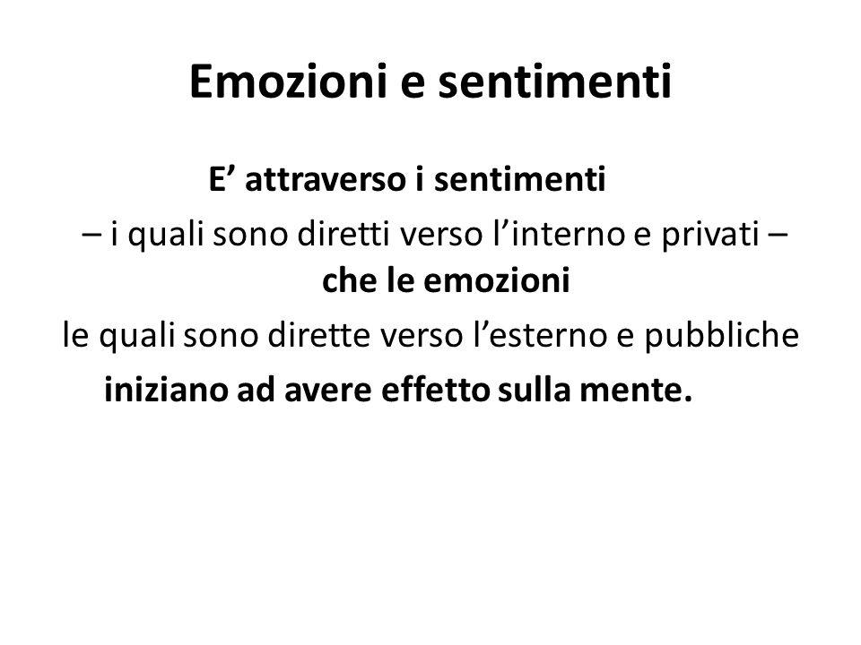 Emozioni e sentimenti E' attraverso i sentimenti – i quali sono diretti verso l'interno e privati – che le emozioni le quali sono dirette verso l'esterno e pubbliche iniziano ad avere effetto sulla mente.