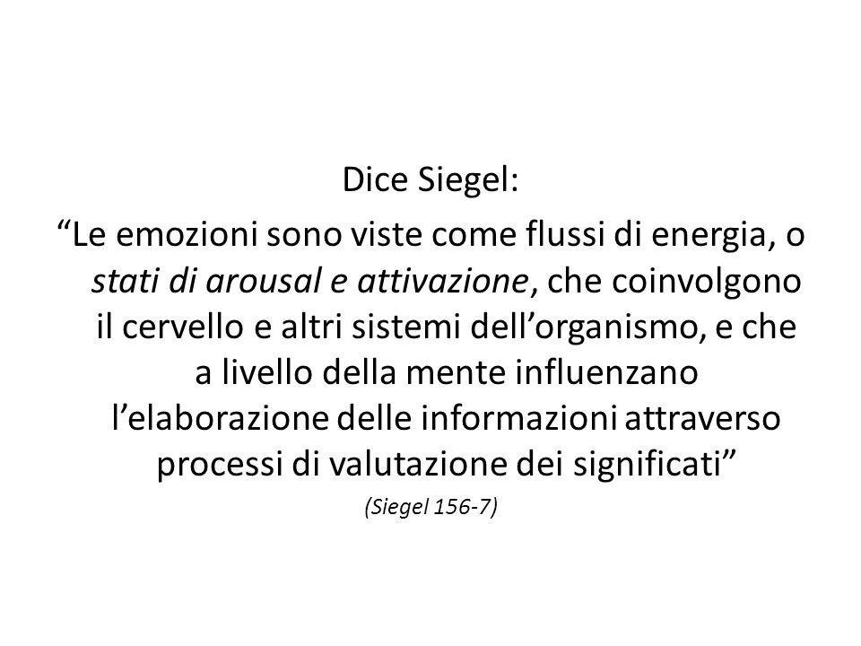 Dice Siegel: Le emozioni sono viste come flussi di energia, o stati di arousal e attivazione, che coinvolgono il cervello e altri sistemi dell'organismo, e che a livello della mente influenzano l'elaborazione delle informazioni attraverso processi di valutazione dei significati (Siegel 156-7)