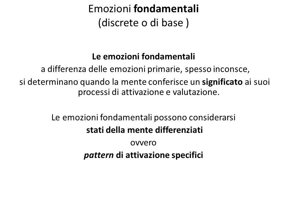 Emozioni fondamentali (discrete o di base ) Le emozioni fondamentali a differenza delle emozioni primarie, spesso inconsce, si determinano quando la mente conferisce un significato ai suoi processi di attivazione e valutazione.