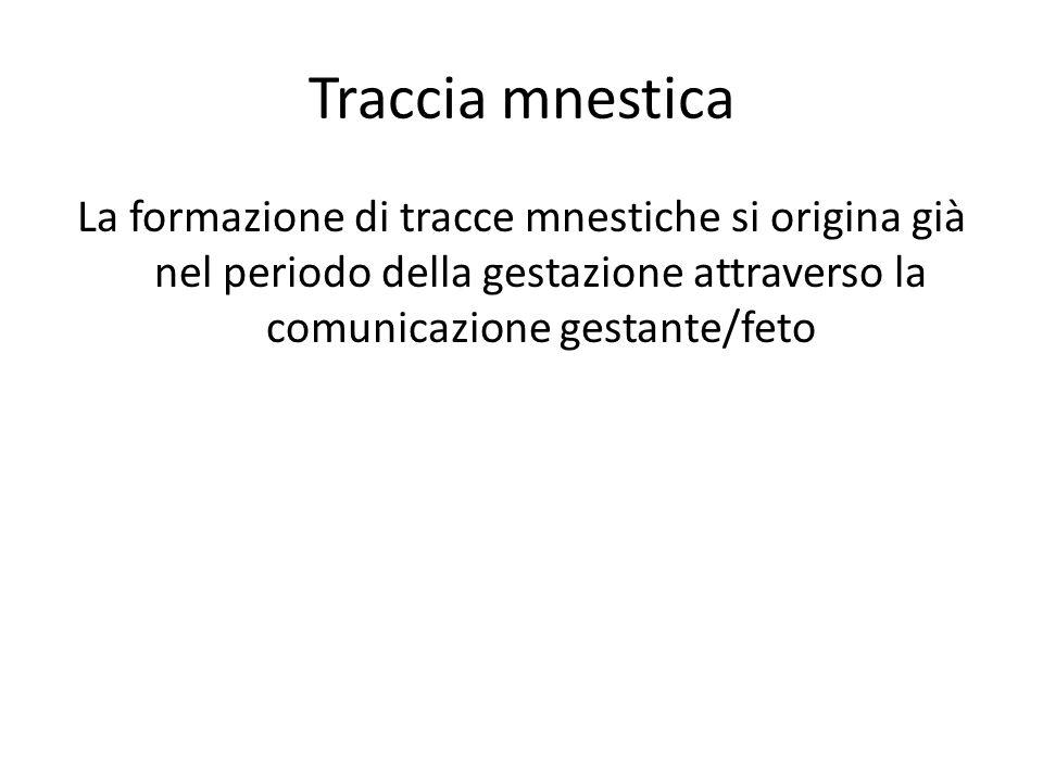Traccia mnestica La formazione di tracce mnestiche si origina già nel periodo della gestazione attraverso la comunicazione gestante/feto