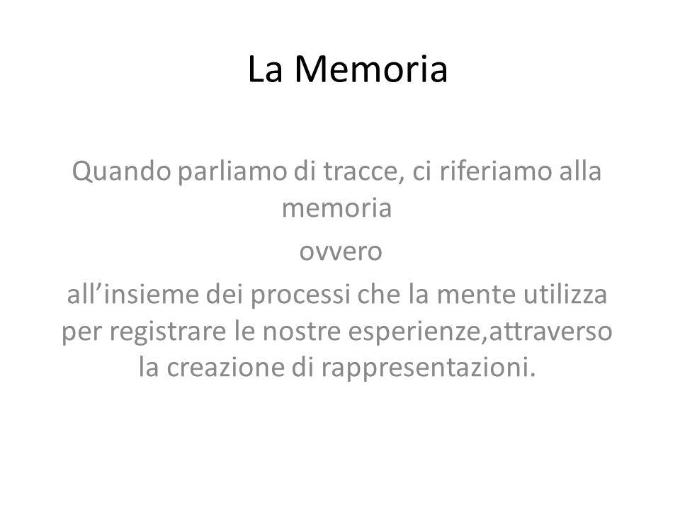 La Memoria Quando parliamo di tracce, ci riferiamo alla memoria ovvero all'insieme dei processi che la mente utilizza per registrare le nostre esperienze,attraverso la creazione di rappresentazioni.