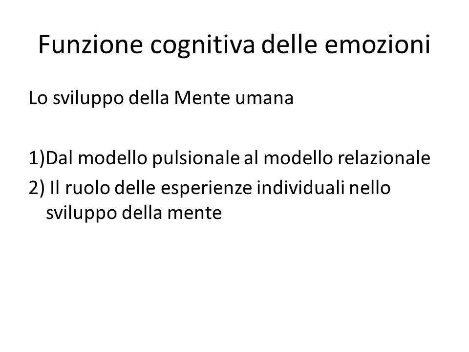 Funzione cognitiva delle emozioni Lo sviluppo della Mente umana 1)Dal modello pulsionale al modello relazionale 2) Il ruolo delle esperienze individuali nello sviluppo della mente