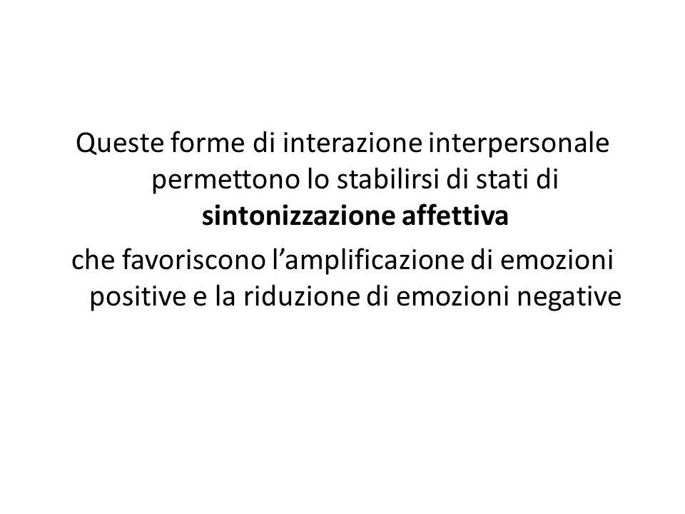 Queste forme di interazione interpersonale permettono lo stabilirsi di stati di sintonizzazione affettiva che favoriscono l'amplificazione di emozioni positive e la riduzione di emozioni negative