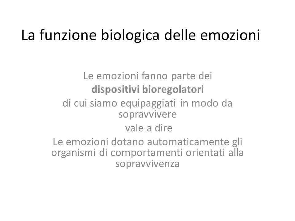 La funzione biologica delle emozioni Le emozioni fanno parte dei dispositivi bioregolatori di cui siamo equipaggiati in modo da sopravvivere vale a dire Le emozioni dotano automaticamente gli organismi di comportamenti orientati alla sopravvivenza