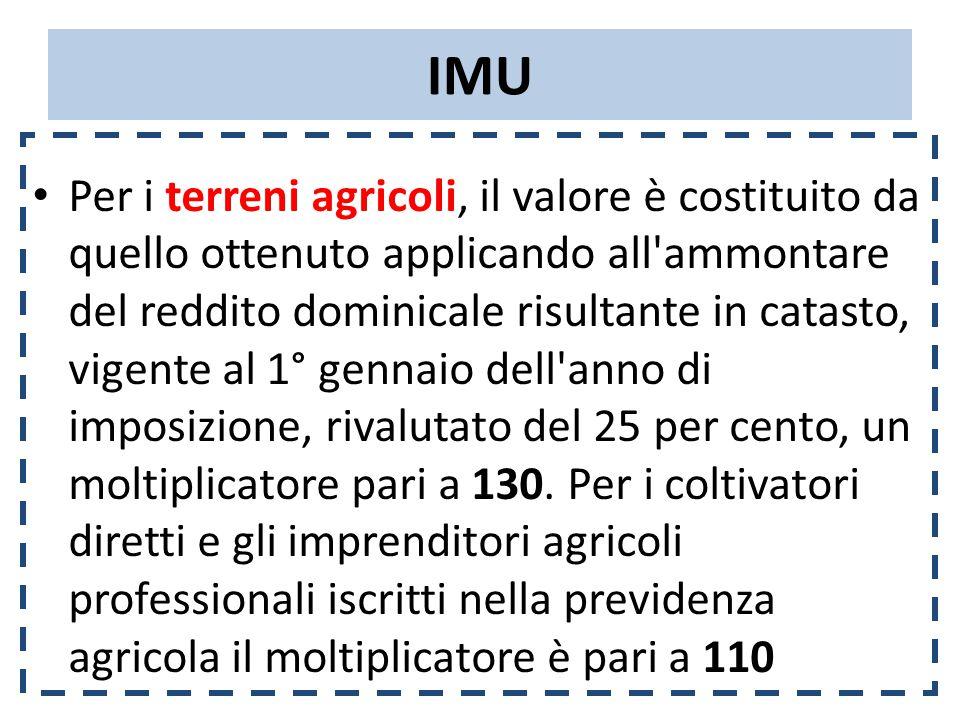 IMU Per i terreni agricoli, il valore è costituito da quello ottenuto applicando all ammontare del reddito dominicale risultante in catasto, vigente al 1° gennaio dell anno di imposizione, rivalutato del 25 per cento, un moltiplicatore pari a 130.