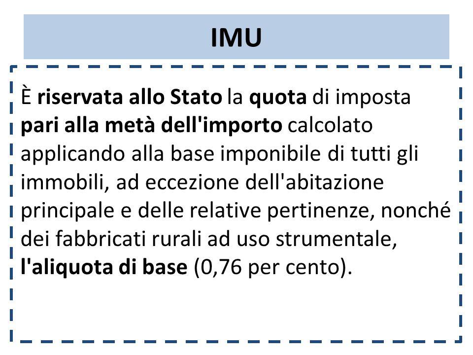 IMU È riservata allo Stato la quota di imposta pari alla metà dell importo calcolato applicando alla base imponibile di tutti gli immobili, ad eccezione dell abitazione principale e delle relative pertinenze, nonché dei fabbricati rurali ad uso strumentale, l aliquota di base (0,76 per cento).