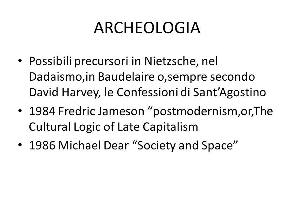 ARCHEOLOGIA Possibili precursori in Nietzsche, nel Dadaismo,in Baudelaire o,sempre secondo David Harvey, le Confessioni di Sant'Agostino 1984 Fredric