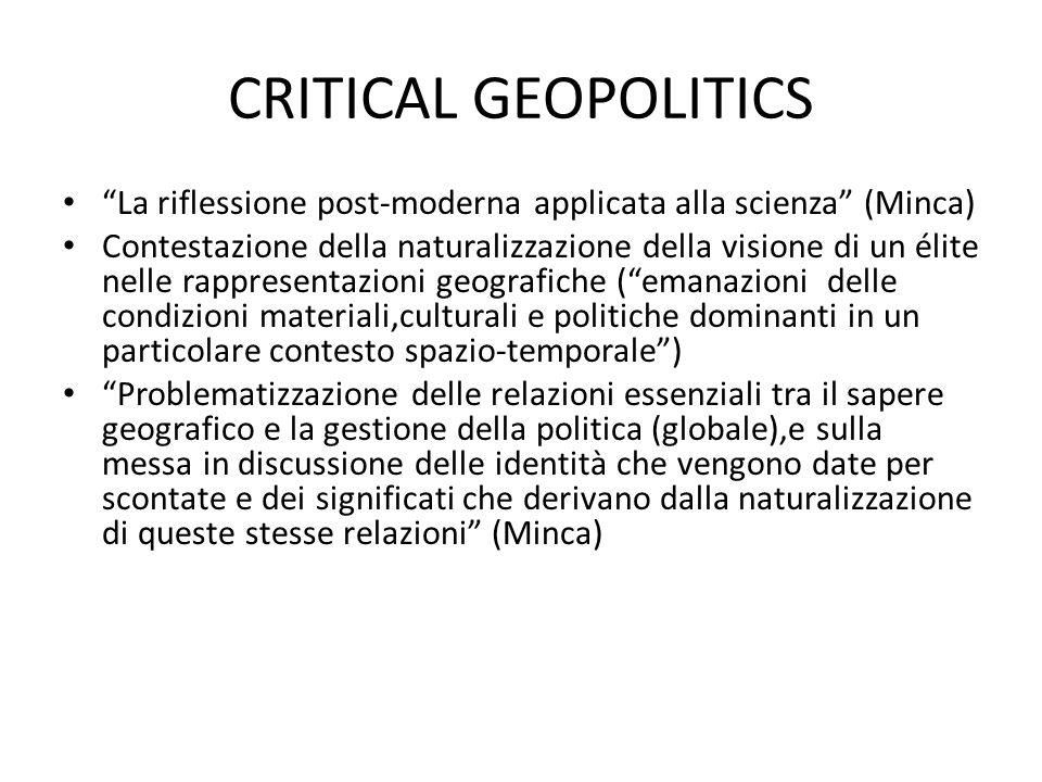 """CRITICAL GEOPOLITICS """"La riflessione post-moderna applicata alla scienza"""" (Minca) Contestazione della naturalizzazione della visione di un élite nelle"""