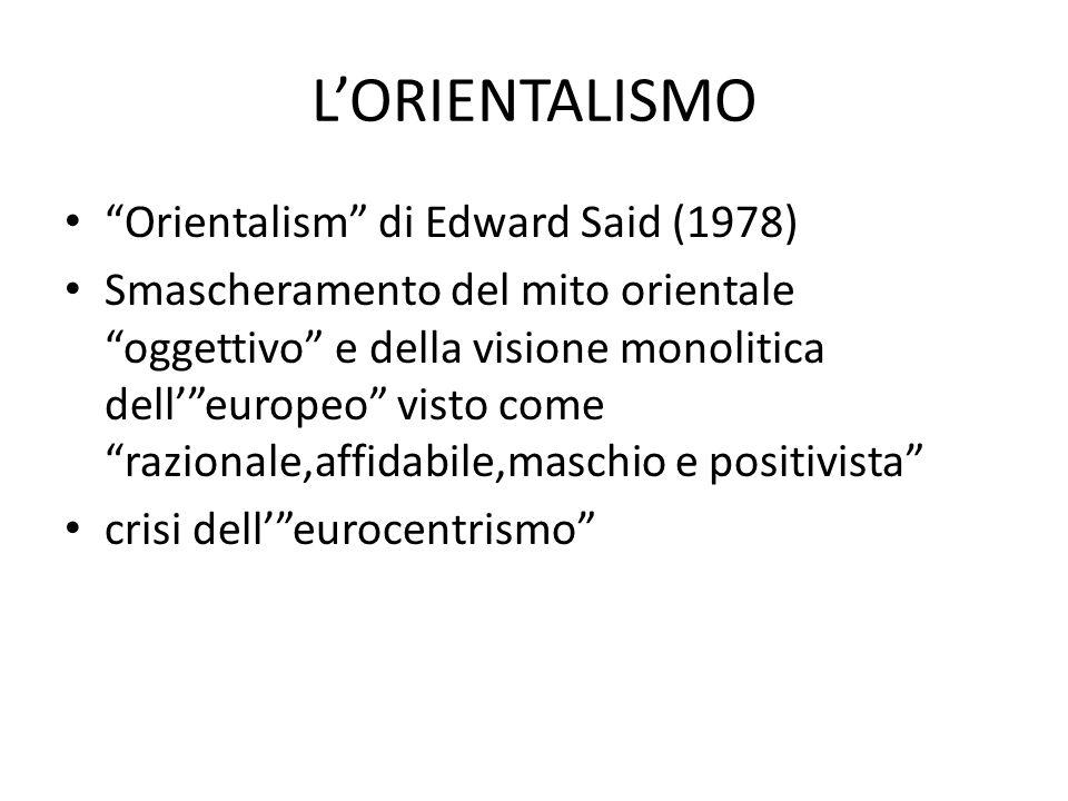 """L'ORIENTALISMO """"Orientalism"""" di Edward Said (1978) Smascheramento del mito orientale """"oggettivo"""" e della visione monolitica dell'""""europeo"""" visto come"""