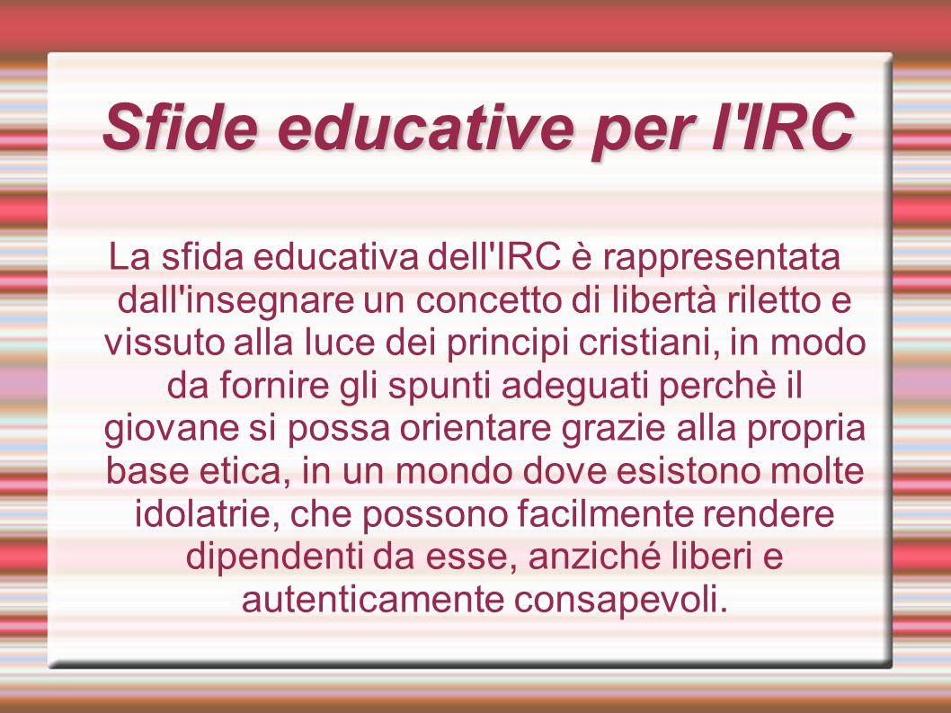 Sfide educative per l'IRC La sfida educativa dell'IRC è rappresentata dall'insegnare un concetto di libertà riletto e vissuto alla luce dei principi c