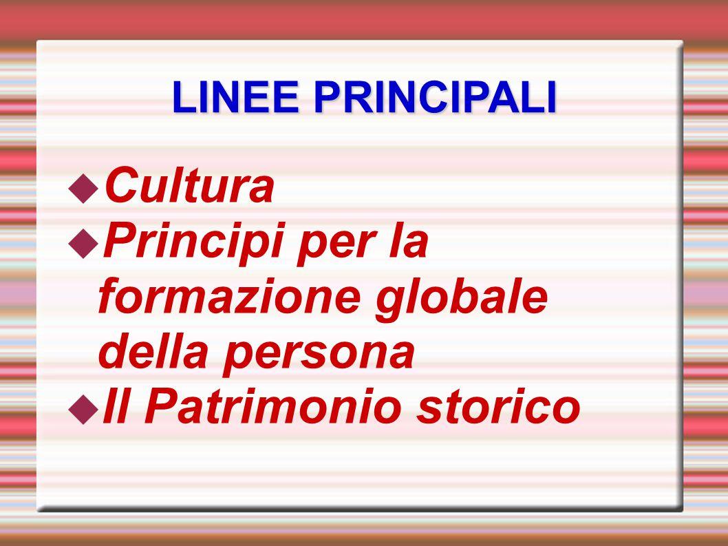 LINEE PRINCIPALI  Cultura  Principi per la formazione globale della persona  Il Patrimonio storico
