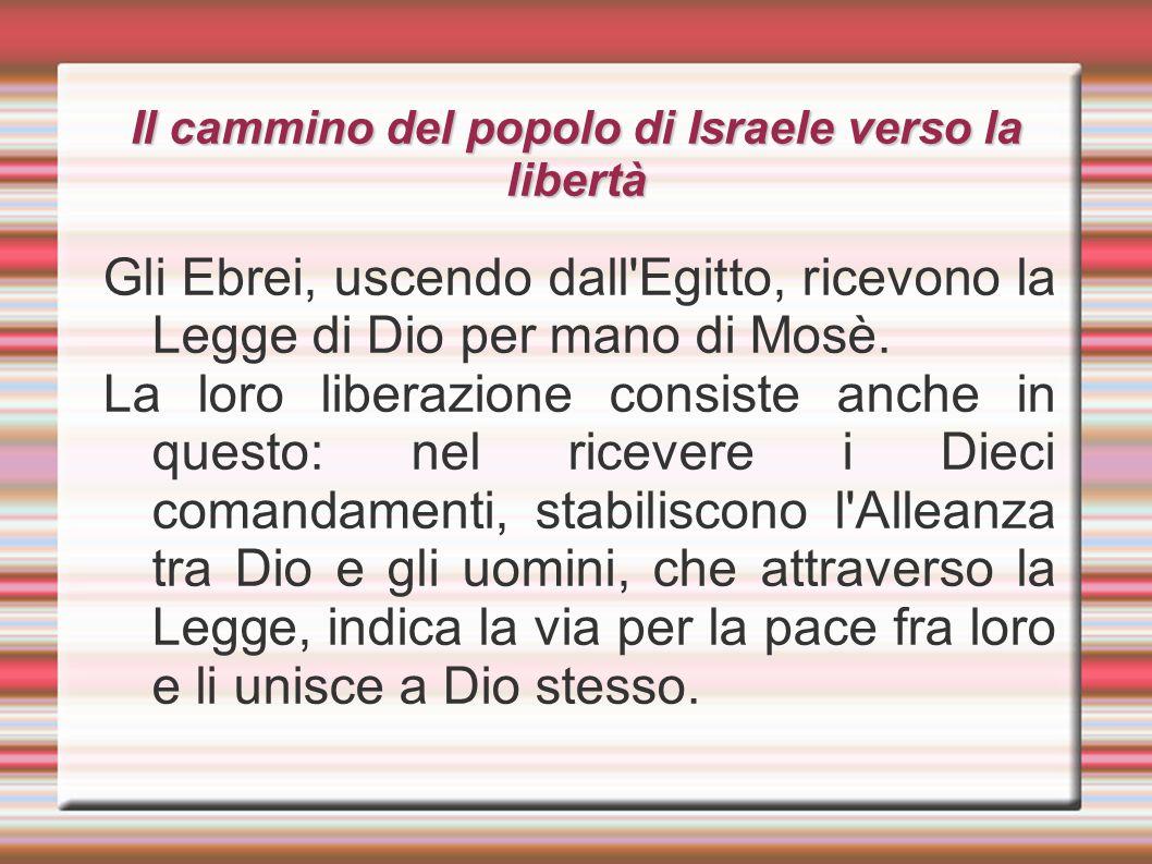 Il cammino del popolo di Israele verso la libertà Gli Ebrei, uscendo dall'Egitto, ricevono la Legge di Dio per mano di Mosè. La loro liberazione consi
