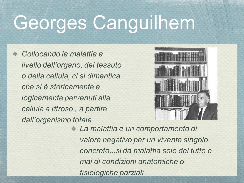 Georges Canguilhem Collocando la malattia a livello dell'organo, del tessuto o della cellula, ci si dimentica che si è storicamente e logicamente perv