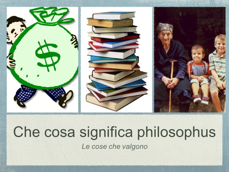 Le cose che valgono Che cosa significa philosophus